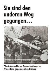 Sie sind den anderen Weg gegangen. Oberösterreichische KommunistInnen im Widerstand gegen den Faschismus.