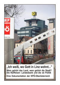"""""""Ich weiß, wo Gott in Linz wohnt..."""". Wem gehört das Land, wem gehört die Stadt? Die Raiffeisen- Landesbank und die oö Politik."""