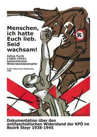 Menschen ich hatte Euch lieb. Seid wachsam! Dokumentation über den antifaschistischen Widerstand der KPÖ im Bezirk Steyr 1938-1945.